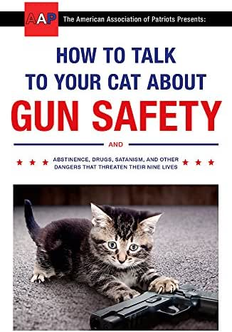 How to Talk to Your Cat About Gun Safety: and Abstinence, Drugs, Satanism, and Other Dangers That Threaten Their Nine Lives