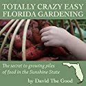 Totally Crazy Easy Florida Gardening: The Secret to Growing Piles of Food in the Sunshine State Audiobook by  David the Good Narrated by  David the Good