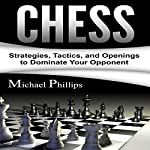 Chess: Strategies, Tactics, and Openings to Dominate Your Opponent | Michael Phillips