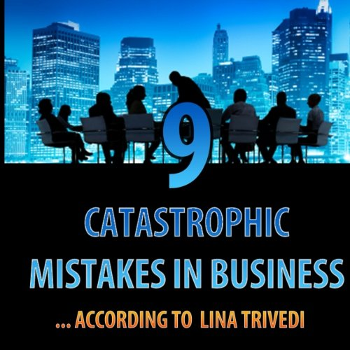 9 Catastrophic Mistakes in Business, According to Lina Trivedi pdf