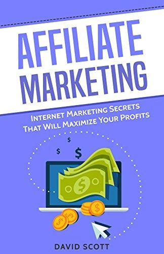 Affiliate Marketing: Internet Marketing Secrets That Will Maximize Your Profits