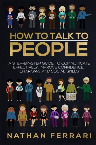 How to talk to people: A step-by-step Guide to Communicate Effectively, Improve Confidence, Charisma and Social Skills
