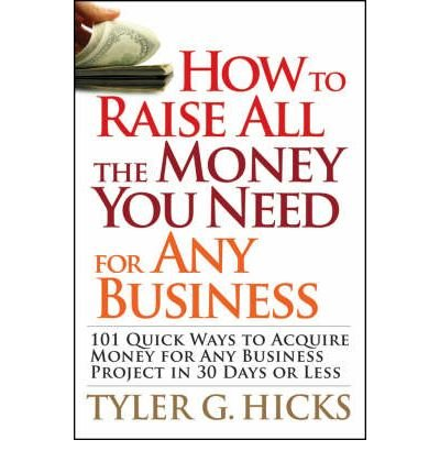 How to Raise All the Money You Need for Any Business: 101 Quick Ways to Acquire Money for Any Business Project in 30 Days or Less (Paperback) - Common ebook