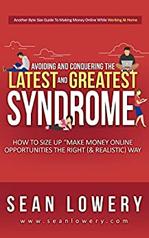 """Avoiding & Conquering The """"Latest & Greatest"""" Syndrome: How to Size Up Make Money Online Opportunities the Right (& Realistic) Way by [Lowery, Sean]"""