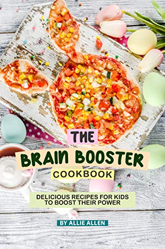 The Brain Booster Cookbook: Delicious Recipes for Kids to Boost Their Power by Allie Allen