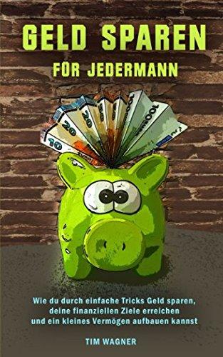 Geld sparen für jedermann: Wie Du durch einfache Tricks Geld sparen, deine finanziellen Ziele erreichen und ein kleines Vermögen aufbauen kannst