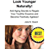 Look Younger Naturally! Anti-Aging Secrets to Regain Your Youthful Essence and Become Positively Ageless! (Natural Facelift Book 4)