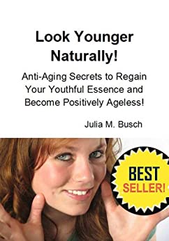 Look Younger Naturally! Anti-Aging Secrets to Regain Your Youthful Essence and Become Positively Ageless! (Natural Facelift Book 4) by [Busch, Julia]