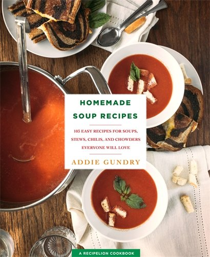 Homemade Soup Recipes: 103 Easy Recipes for Soups, Stews, Chilis, and Chowders Everyone Will Love by Addie Gundry