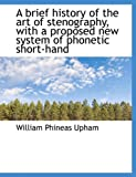 A Brief History of the Art of Stenography, with a Proposed New System of Phonetic Short-Hand, William Phineas Upham, 1116898322