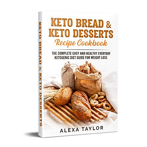 Keto Bread & Keto Desserts Recipe Cookbook: The Complete Easy And Healthy Everyday Ketogenic Diet Guide For Weight Loss (Keto Diet For Beginners Book 1) by Alexa Taylor