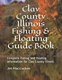 Clay County Illinois Fishing & Floating Guide Book: Complete fishing and floating information for Clay County Illinois (Illinois Fishing & Floating Guide Books)