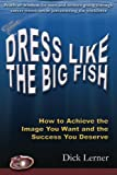 Dress Like the Big Fish: How to Achieve the Image You Want and the Success You Deserve