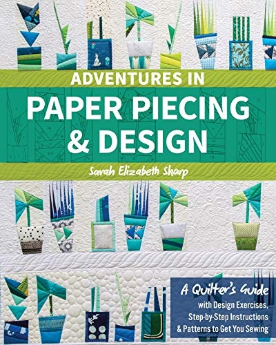 Adventures in Paper Piecing & Design: A Quilter's Guide with Design Exercises, Step-by-Step Instructions & Patterns to Get You - Pattern Foundation Pieced