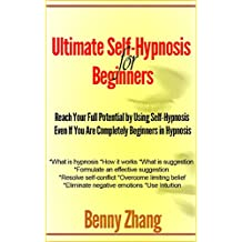 Ultimate Self-Hypnosis for Beginners: Reach Your Full Potential by Using Self-Hypnosis Even If You Are Completely Beginners in Hypnosis