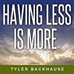 Having Less Is More: Minimalist Strategies That Will Improve Your Focus, Time Management, Relationships, and Overall Happiness | Tyler Backhause