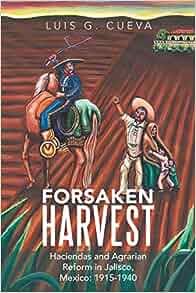 Forsaken Harvest: Haciendas and Agrarian Reform in Jalisco