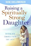 Raising a Spiritually Strong Daughter, Susie Shellenberger, 0764203762