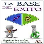 La Base del Éxito [The Basis of Success]: Consigue Tus Sueños y Refuerza Tu Economía [Achieve Your Dreams and Strengthen Your Economy] |  Jota N.