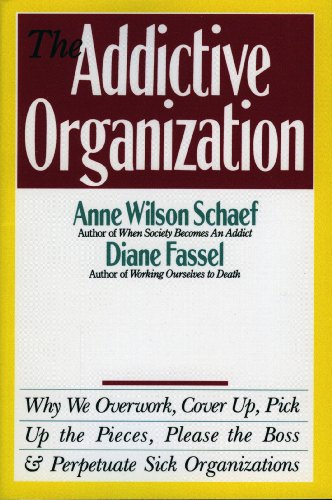 The Addictive Organization: Why We Overwork, Cover Up, Pick Up the Pieces, Please the Boss, and Perpetuate S cover