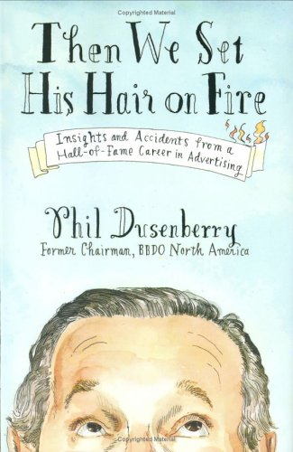 Then We Set His Hair on Fire: Insights and Accidents from a Hall of Fame Career in Advertising