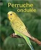 La perruche ondulée : Bien la comprendre et bien la soigner, les conseils d'un expert pour votre animal favori
