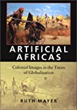 Artificial Africas : Colonial Images in the Times of Globalization, Mayer, Ruth, 1584651911