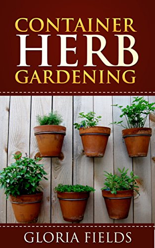 Container Herb Gardening: The Definitive Guide To Container Herb Gardening  For Beginners. (The