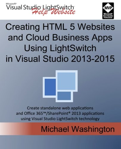Creating HTML 5 Websites and Cloud Business Apps Using LightSwitch In Visual Studio 2013-2015: Create standalone web applications and Office 365 / ... using Visual Studio LightSwitch technology