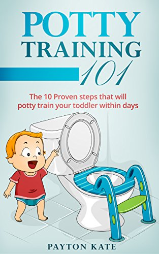 Potty Training 101: The 10 Proven steps that will potty train your toddler within days (Potty Training, Toilet Training, Parenting, Toddler, Toddlers)