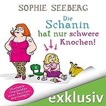 Die Schanin hat nur schwere Knochen: Unerhörte Geschichten einer Familienpsychologin Hörbuch von Sophie Seeberg Gesprochen von: Sonngard Dressler