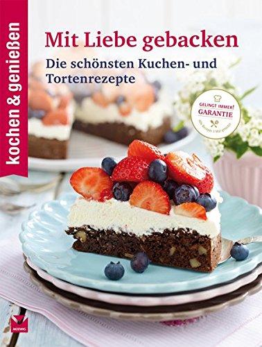 kochen & genießen Mit Liebe gebacken: Die schönsten Kuchen- und Tortenrezepte