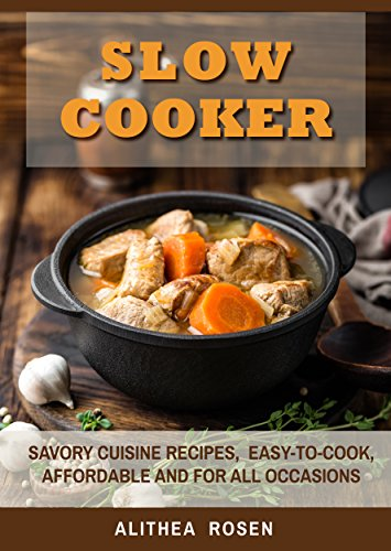 Slow Cooker: Savory Cuisine Recipes,  Easy-to-Cook, Affordable and For All Occasions by Alithea Rosen