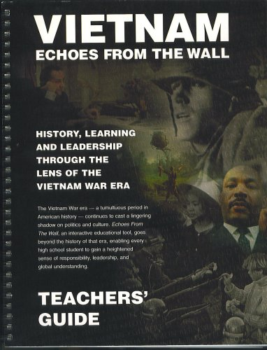 (Vietnam Echoes from the Wall, Teacher's Guide: History Learning and Leadership Through the Lens of the Vietnam War Era (Interactive Educational tool, goes beyond the history of the era, enabling every high school student to gain a heightened sense of responsibility, leadership and global understanding))