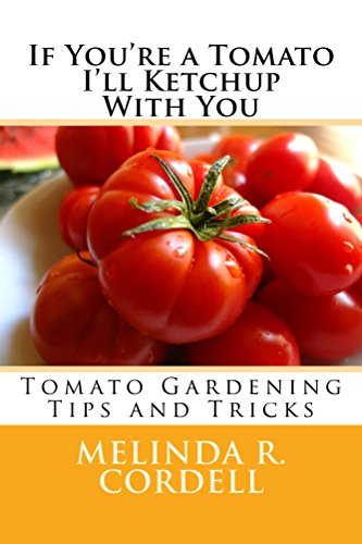 If You're a Tomato I'll Ketchup With You: Tomato Gardening Tips and Tricks (Easy-Growing Gardening Guide Book 3) by [Cordell, Melinda R.]