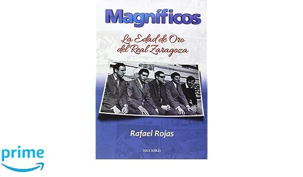 Magníficos: la edad de oro del Real Zaragoza: Amazon.es: Rafael Rojas Serrano: Libros