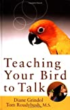 Teaching Your Bird to Talk, Diane Grindol and Tom Roudybush, 076454165X