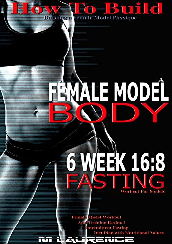 How To Build The Female Fitness Model Body: 6 Week 16:8 Fasting Workout for Models, Building A Female Fitness Model Physique, Female Fitness Model Workout and Training Regime, Intermittent Fasting