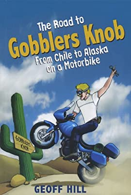 The Road to Gobblers Knob: From Chile to Alaska on a motorbike