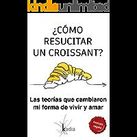 ¿Cómo resucitar un croissant?: Las teorías que cambiaron mi forma de vivir y amar