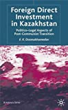 Foreign Direct Investment in Kazakhstan: Politico-Legal Aspects of Post-Communist Transition (St Antony&quote;s Series)