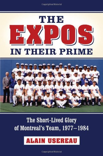 The Expos in Their Prime: The Short-Lived Glory of Montreal's Team, 1977-1984 (1981 Montreal Expos)