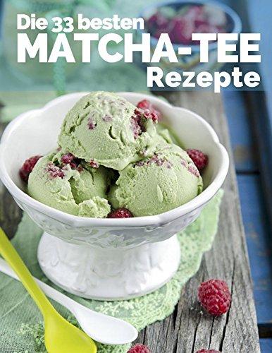Die 33 besten Matcha Tee Rezepte: Trendrezepte für Kuchen, Desserts, Smoothies & Co. ( Superfood ) (Superfoods im Alltag, Band 2)