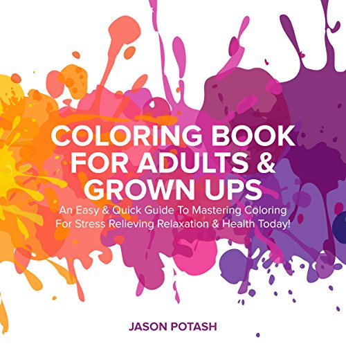 Coloring Book for Adults & Grown Ups: An Easy & Quick Guide to Mastering Coloring for Stress Relieving Relaxation & Health Today!
