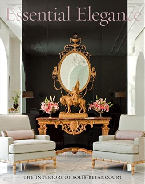 Essential Elegance The Interiors Of Solis Betancourt Jose Solis Betancourt Paul Sherrill Dana Demange 9781580932783 Amazon Com Books