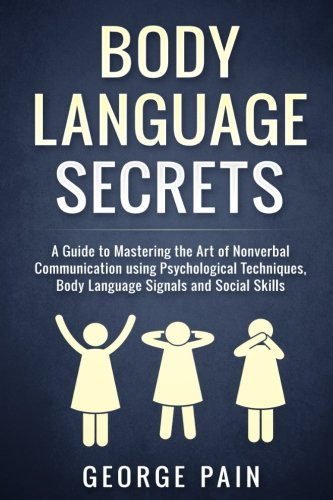 Body Language Secrets: A Guide to Mastering the Art of Nonverbal Communication using Psychological Techniques, Body Language Signals and Social Skills ... Social and Communication Skills (Volume 1) by CreateSpace Independent Publishing Platform
