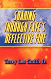 Soaring Through Fate's Reflective Fire, Terry Lee Smith Jr., 1451269870