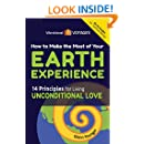 How to Make the Most of Your Earth Experience: 14 Principles for Living Unconditional Love (Send Your Inner Critic on Permanent Vacation)