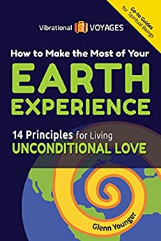 How to Make the Most of Your Earth Experience: 14 Principles for Living Unconditional Love (Send Your Inner Critic on Permanent Vacation) by [Younger, Glenn]