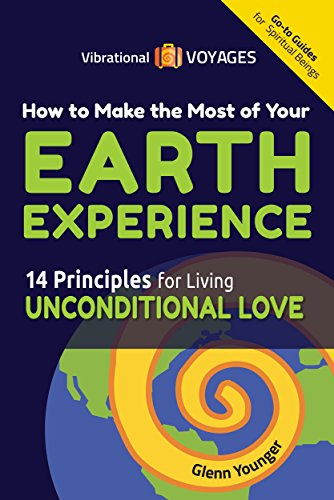 How to Make the Most of Your Earth Experience (14 Principles for Living Unconditional Love) by Glenn Younger